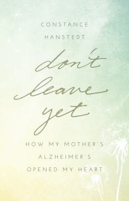 Don't leave yet :  how my mother's Alzheimer's opened my heart