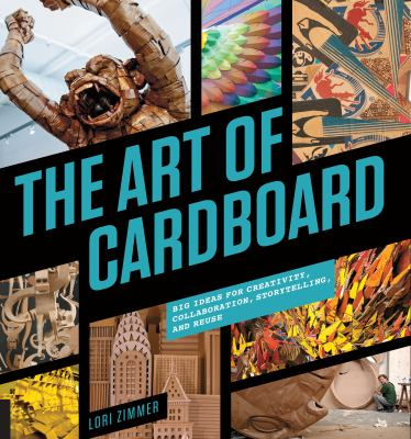 The art of cardboard :  big ideas for creativity, collaboration, storytelling, and reuse