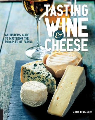 Tasting wine & cheese :  an insider's guide to mastering the principles of pairing