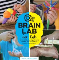 Brain lab for kids : 52 mind-blowing experiments, models, and activities to explore neuroscience