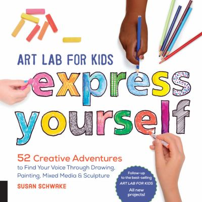 Art lab for kids--express yourself! : 52 creative adventures to find your voice through drawing, painting, mixed media & sculpture