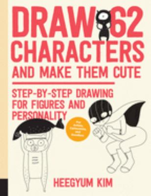 Draw 62 Characters and Make Them Cute :  Step-by-step Drawing for Figures and Personality; for Artists, Cartoonists, and Doodlers