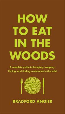 How to eat in the woods :  a complete guide to foraging, trapping, fishing, and finding sustenance in the wild