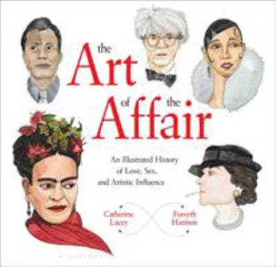 The art of the affair : an illustrated history of love, sex, and artistic influence