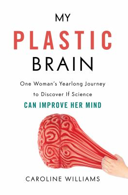 My plastic brain :  one woman's yearlong journey to discover if science can improve her mind