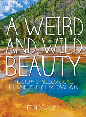 A weird and wild beauty : the story of Yellowstone, the world's first national park