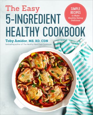 The easy 5-ingredient healthy cookbook : simple recipes to make healthy eating delicious