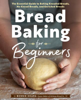 Bread baking for beginners :  the essential guide to baking kneaded breads, no-knead breads, and enriched breads