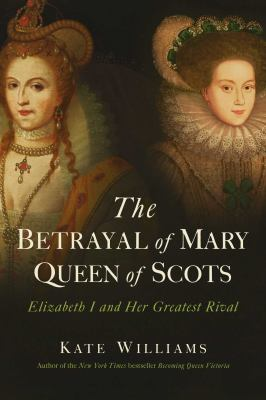 The betrayal of Mary, Queen of Scots : Elizabeth I and her greatest rival