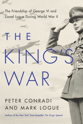 The King's war :  the friendship of George VI and Lionel Logue during World War II