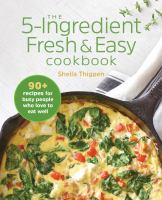 The 5-ingredient fresh & easy cookbook : 90+ recipes for busy people who love to eat well