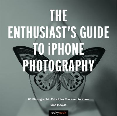 The enthusiast's guide to iPhone photography :  63 photographic principles you need to know