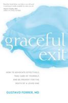 Graceful exit : how to advocate effectively, take care of yourself, and be present for the death of a loved one