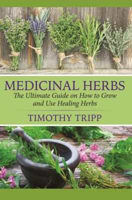 Medicinal Herbs. The Ultimate Guide on How to Grow and Use Healing Herbs