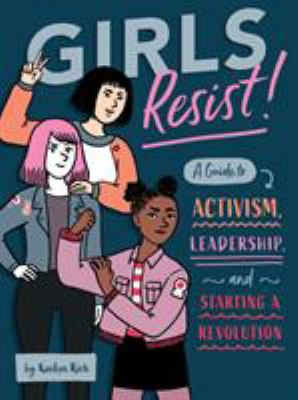 Girls resist! : a guide to activism, leadership, and starting a revolution