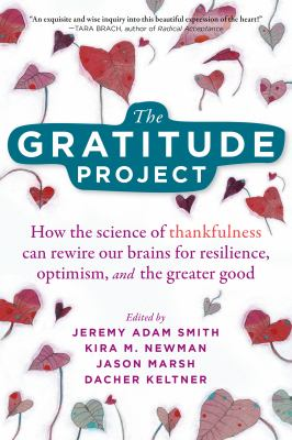 The gratitude project : how the science of thankfulness can rewire our brains for resilience, optimism, and the greater good