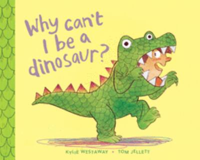 Cover Image for Why can't I be a dinosaur? / Kylie Westaway ; illustrated by Tom Jellett.