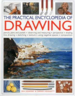 The practical encyclopedia of drawing :  pencils, pens and pastels, observing and measuring, perspective, shading, line drawing, sketching, texture, using negative spaces, composition
