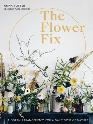 The flower fix :  modern arrangements for a daily dose of nature