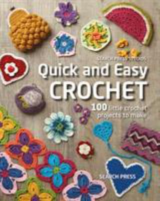 Quick and easy crochet :  100 little crochet projects to make