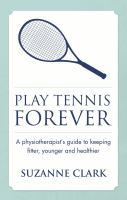 Play Tennis Forever. A Physiotherapist's Guide to Keeping Fitter, Younger and Healthier