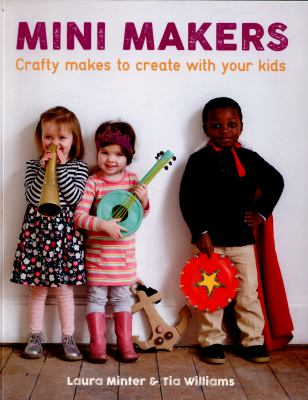 Mini makers : crafty makes to create with your kids