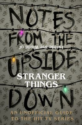 Cover Image for Notes from the upside down : inside the world of Stranger things : an unofficial guide to the hit TV series