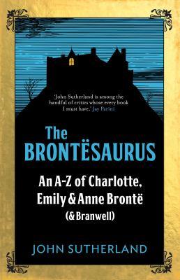 The Brontësaurus : an A-Z of Charlotte, Emily & Anne Brontë (& Branwell)