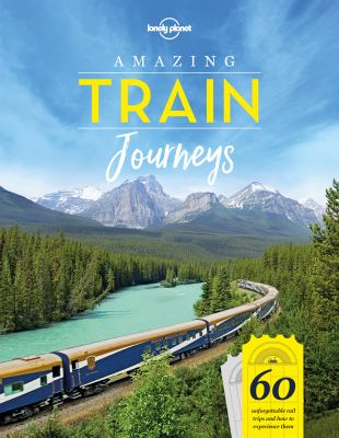 Amazing train journeys :  60 unforgettable rail trips and how to experience them
