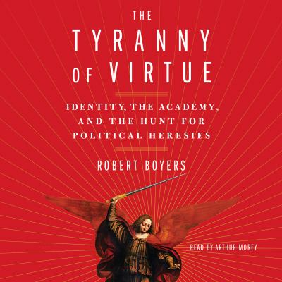 Tyranny of Virtue, The Identity, the Academy, and the Hunt for Political Heresies