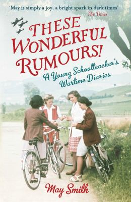 Cover Image for These wonderful rumours! : a young schoolteacher's wartime diaries 1939-1945