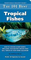 The 101 best tropical fishes : how to choose & keep hardy, brilliant, fascinating species that will thrive in your home aquarium