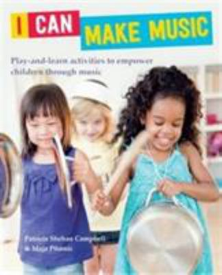 Cover Image for I CAN MAKE MUSIC : PLAY-AND-LEARN ACTIVITIES TO EMPOWER CHILDREN THROUGH MUSIC / PATRICIA SHEHAN CAMPBELL.