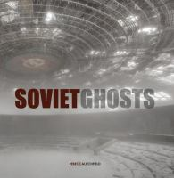 Soviet ghosts : the Soviet Union abandoned : a communist empire in decay