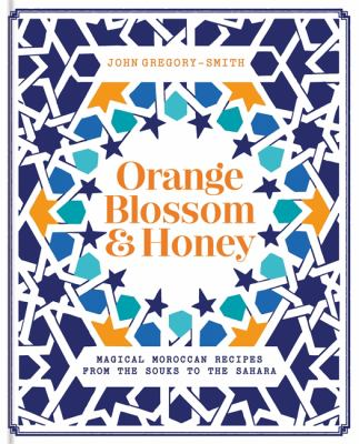 Orange blossom & honey :  magical Moroccan recipes from the souks to the Sahara