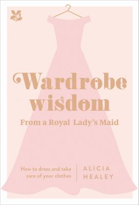Wardrobe Wisdom :  From a Royal Lady's Maid: How to Dress and Take Care of Your Clothes