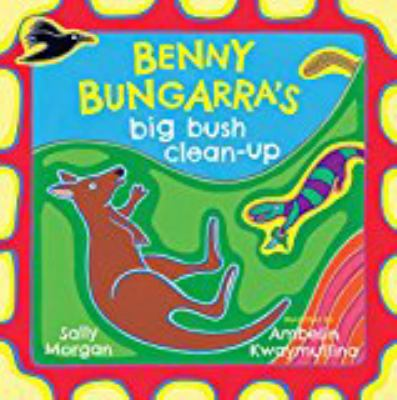 Cover Image for: Benny Bungarra's big bush clean-up / Sally Morgan ; illustrated by Ambelin Kwaymullina.
