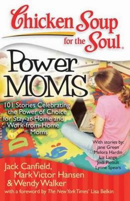 Chicken soup for the soul: power moms : 101 Stories Celebrating the Power of Choice for Stay-at-Home and Work-from-Home Moms