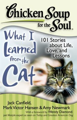 Chicken soup for the soul: what I learned from the cat : 101 stories of feline life, love and lessons