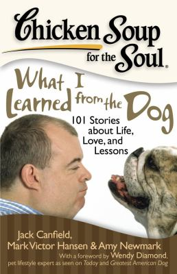 Chicken soup for the soul: what I learned from the dog : 101 stories of canine life, love and lessons