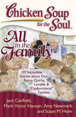 Chicken soup for the soul: all in the family : 101 incredible stories about our funny, quirky, lovable, & 'dysfunctional' families