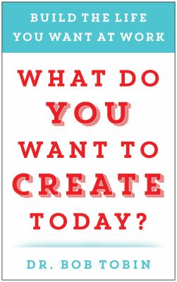 What do you want to create today? :  build the life you want at work