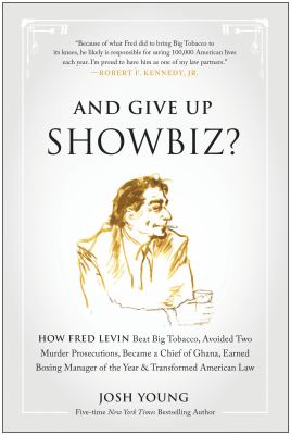 And give up showbiz? : how Fred Levin beat big tobacco, avoided two murder prosecutions, became chief of Ghana, earned boxing manager of the year, and transformed American law