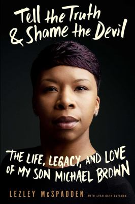 Tell the truth & shame the devil: the life, legacy, and love of my son Michael Brown