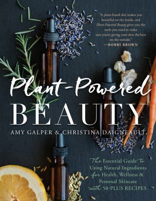 Plant-powered beauty :  the essential guide to using natural ingredients for health, wellness, and personal skincare with 50-plus recipes