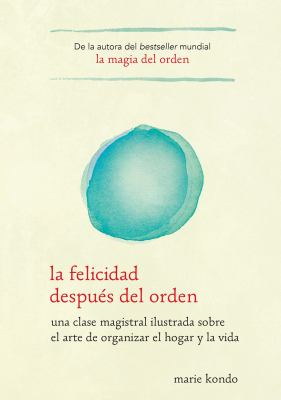 La felicidad después del orden : una clase magistral ilustrada sobre el arte de organizar el hogar y la vida
