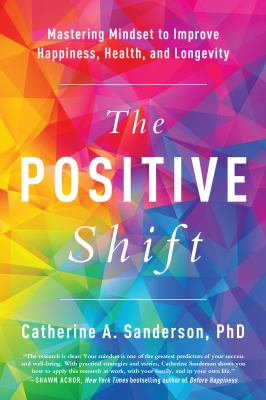 The positive shift :  mastering mindset to improve happiness, health, and longevity