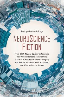 """NeuroScience fiction : from """"2001: a space odyssey"""" to """"Inception"""" : how neuroscience is transforming sci-fi into reality--while challenging our beliefs about the mind, machines, and what makes us human"""