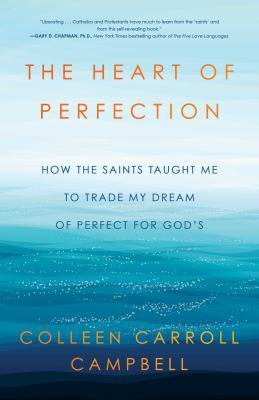 Heart of perfection :  how the saints taught me to trade my dream of perfect for God's