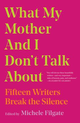 What my mother and I don't talk about: 15 writers break the silence